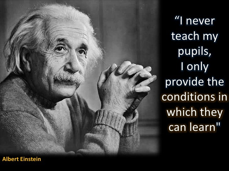 """""""I never teach my pupils, I only provide the conditions in which they can learn&quot; <br />Albert Einstein<br />"""