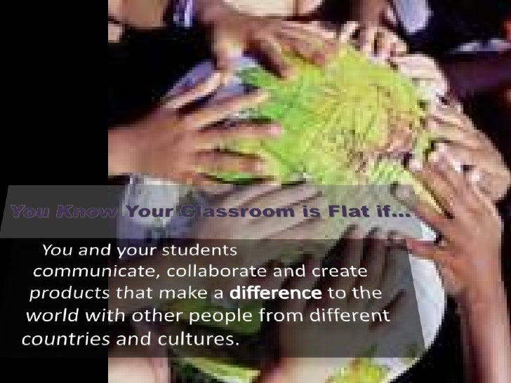 You Know Your Classroom is Flat if…<br /> You and your students communicate, collaborate and create products that make a ...