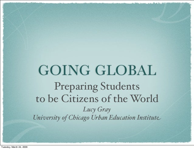 GOING GLOBAL Preparing Students to be Citizens of the World Lucy Gray University of Chicago Urban Education Institute Tues...