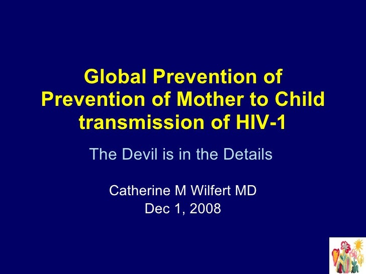 Global Prevention of Prevention of Mother to Child transmission of HIV-1 The Devil is in the Details   Catherine M Wilfert...