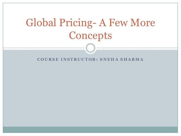 C O U R S E I N S T R U C T O R : S N E H A S H A R M A Global Pricing- A Few More Concepts