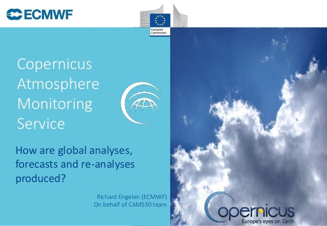 How are global analyses, forecasts and re-analyses produced? Copernicus Atmosphere Monitoring Service Richard Engelen (ECM...