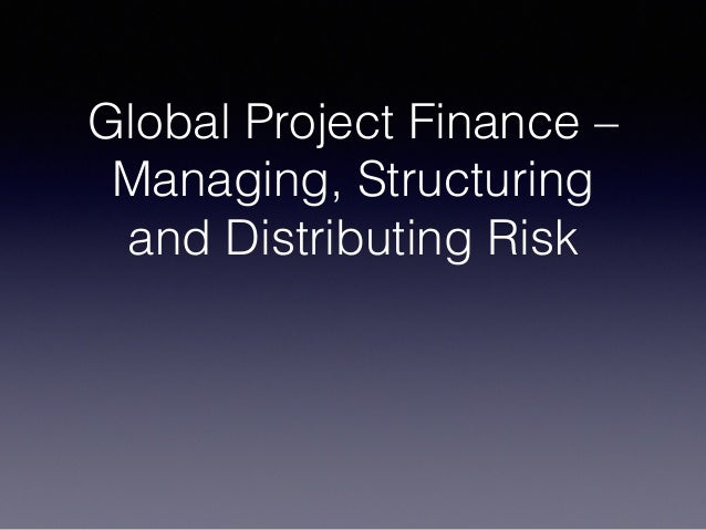 Global Project Finance – Managing, Structuring and Distributing Risk