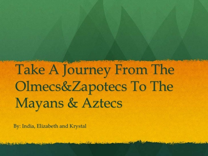 Take A Journey From The Olmecs & Zapotecs To The Mayans & Aztecs<br />By: India, Elizabeth and Krystal<br />