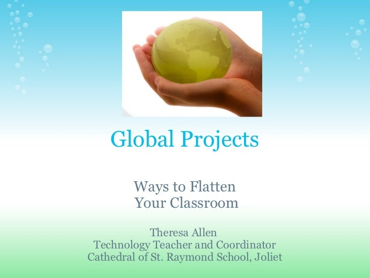 Global Projects Ways to Flatten  Your Classroom Theresa Allen Technology Teacher and Coordinator Cathedral of St. Raymon...