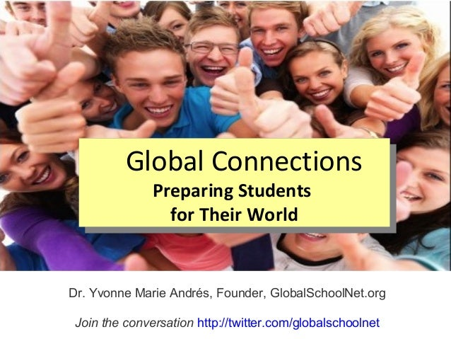 Global ConnectionsPreparing Studentsfor Their WorldGlobal ConnectionsPreparing Studentsfor Their WorldDr. Yvonne Marie And...