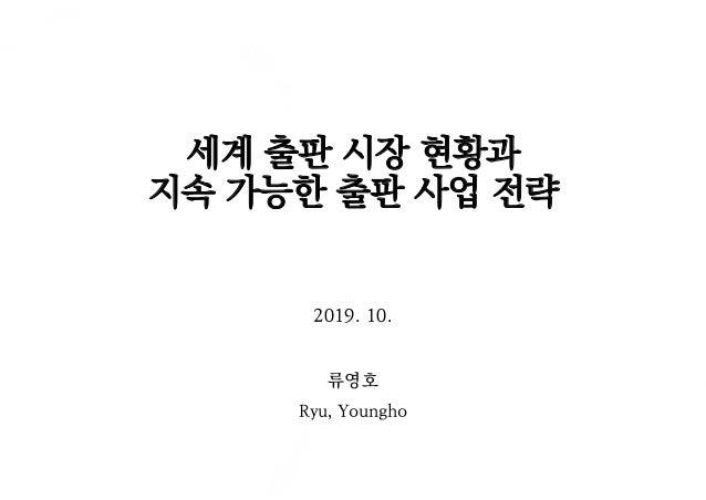 세계 출판 시장 현황과 지속 가능한 출판 사업 전략 2019. 10. 류영호 Ryu, Youngho