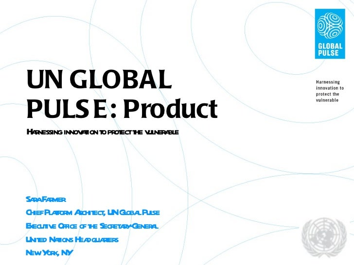 UN GLOBAL PULSE: Product Harnessing innovation to protect the vulnerable Sara Farmer Chief Platform Architect, UN Global P...