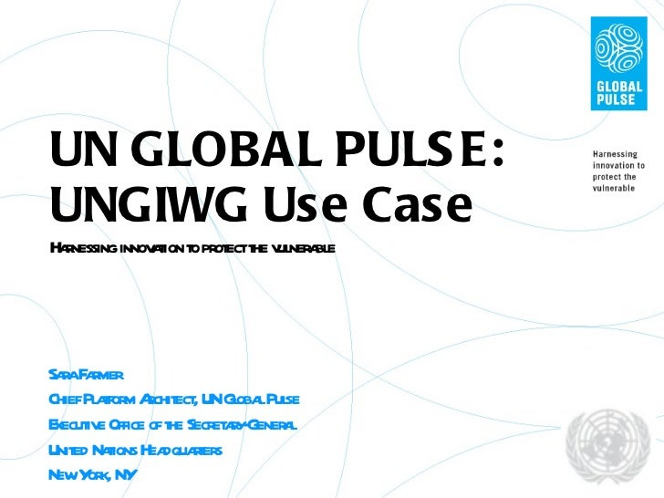 UN GLOBAL PULSE: UNGIWG Use Case Harnessing innovation to protect the vulnerable Sara Farmer Chief Platform Architect, UN ...