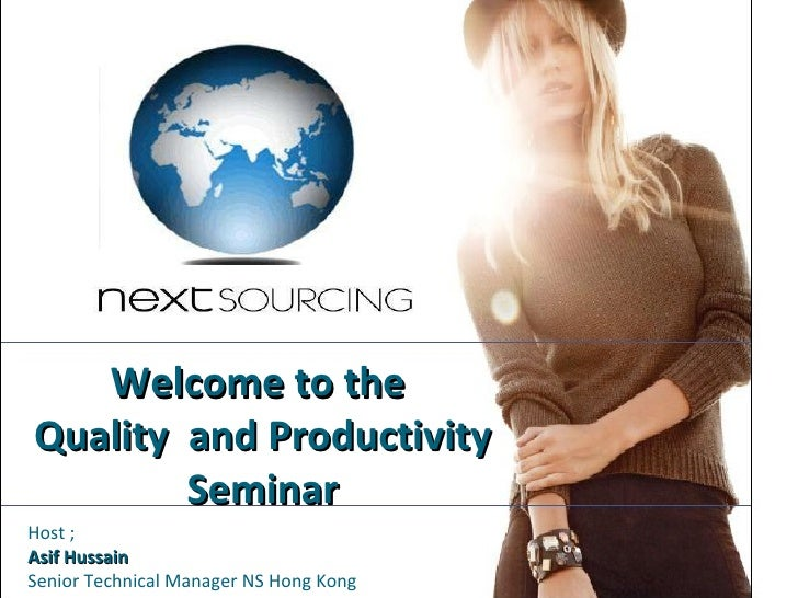 Welcome to the  Quality  and Productivity Seminar Host ;  Asif Hussain Senior Technical Manager NS Hong Kong