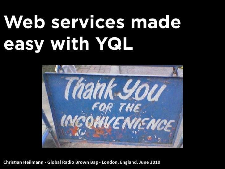 Web services made easy with YQL     Chris&anHeilmann‐GlobalRadioBrownBag‐London,England,June2010