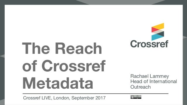 The Reach of Crossref Metadata Crossref LIVE, London, September 2017 Rachael Lammey  Head of International Outreach