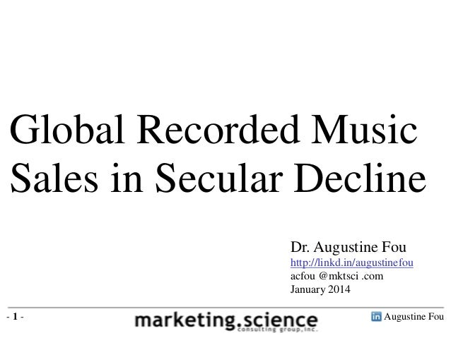 Global Recorded Music Sales in Secular Decline Dr. Augustine Fou http://linkd.in/augustinefou acfou @mktsci .com January 2...