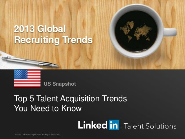 LinkedIn 2013 Global Recruiting Trends 1 Top 5 Talent Acquisition Trends You Need to Know US Snapshot ©2013 LinkedIn Corpo...