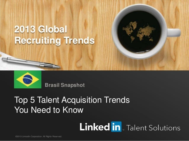 LinkedIn 2013 Global Recruiting Trends 1 Top 5 Talent Acquisition Trends You Need to Know Brasil Snapshot ©2013 LinkedIn C...