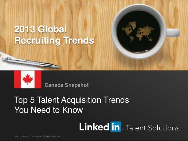 LinkedIn 2013 Global Recruiting Trends 1 Top 5 Talent Acquisition Trends You Need to Know Canada Snapshot ©2013 LinkedIn C...