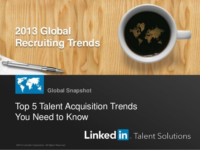 LinkedIn 2013 Global Recruiting Trends 1 Top 5 Talent Acquisition Trends You Need to Know Global Snapshot ©2013 LinkedIn C...