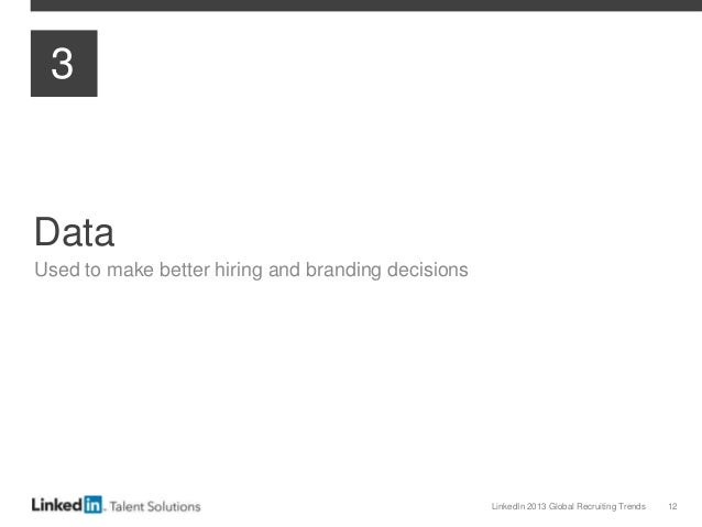 LinkedIn 2013 Global Recruiting Trends 12 Data Used to make better hiring and branding decisions 3