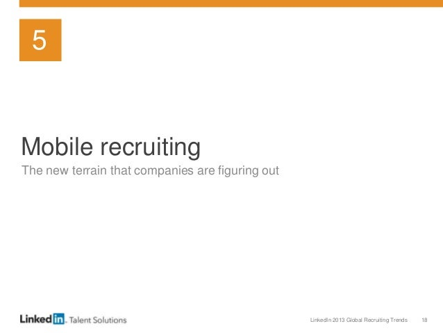 LinkedIn 2013 Global Recruiting Trends 18 Mobile recruiting The new terrain that companies are figuring out 5