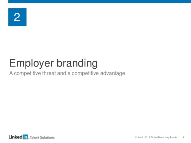 LinkedIn 2013 Global Recruiting Trends 9 Employer branding A competitive threat and a competitive advantage 2