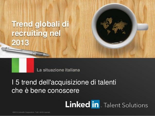 Trend globali di recruiting – LinkedIn 2013 1 I 5 trend dell'acquisizione di talenti che è bene conoscere La situazione it...