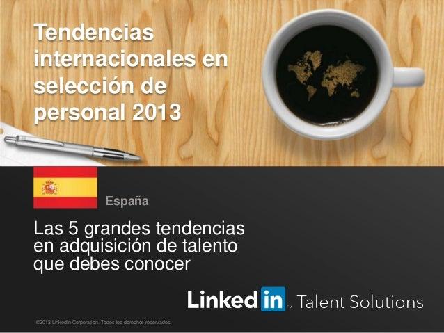 Tendencias internacionales en selección de personal, LinkedIn 2013 1 Las 5 grandes tendencias en adquisición de talento qu...