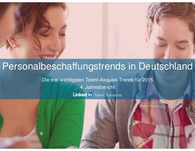Personalbeschaffungstrends in Deutschland  Die drei wichtigsten Talent-Akquise-Trends für 2015  4. Jahresbericht