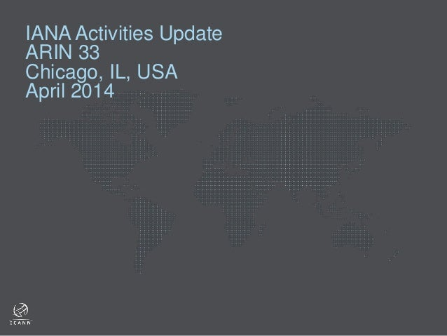 IANA Activities Update ARIN 33 Chicago, IL, USA April 2014