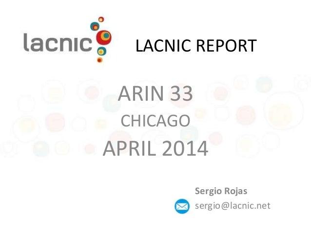 LACNIC REPORT ARIN 33 CHICAGO APRIL 2014 Sergio Rojas sergio@lacnic.net