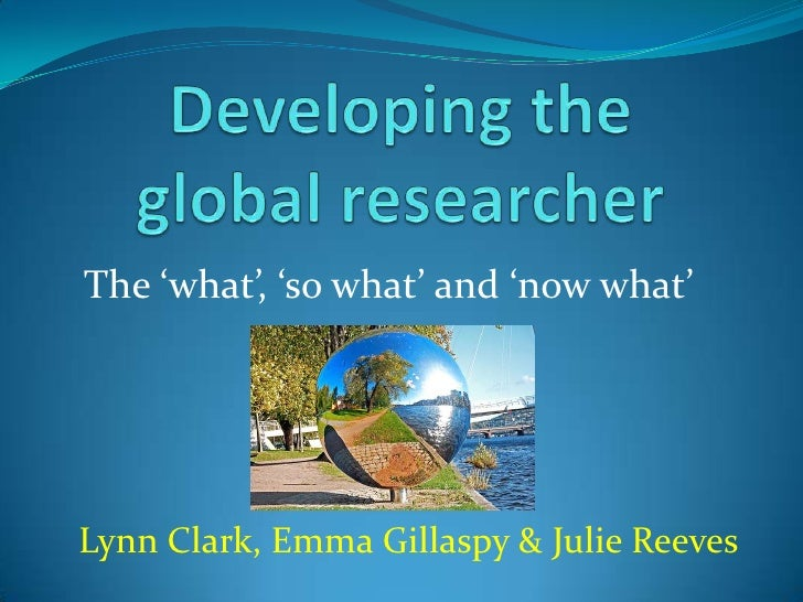 Developing the global researcher<br />The 'what', 'so what' and 'now what'<br />Lynn Clark, Emma Gillaspy & Julie Reeves<b...