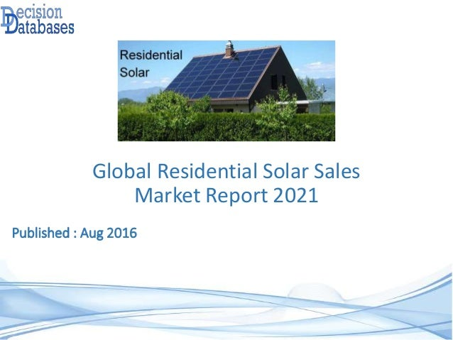 Published : Aug 2016 Global Residential Solar Sales Market Report 2021