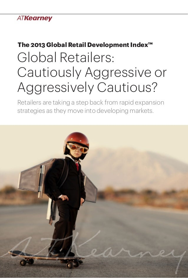 1Global Retailers: Cautiously Aggressive or Aggressively Cautious? The 2013 Global Retail Development Index™ Global Retail...