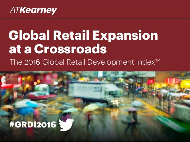 Global Retail Expansion at a Crossroads #GRDI2016 The 2016 Global Retail Development Index™