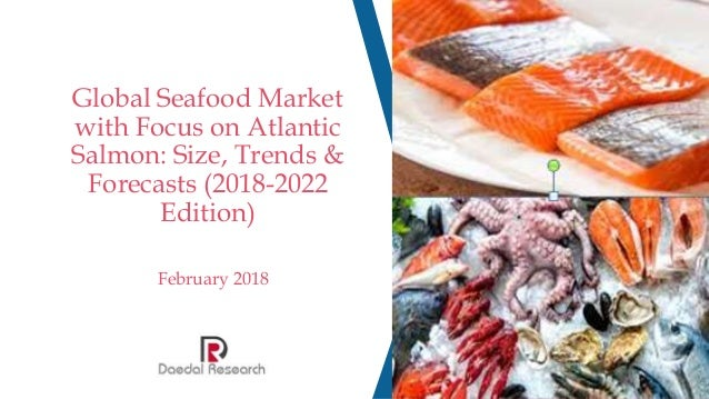 Global Seafood Market with Focus on Atlantic Salmon: Size, Trends & Forecasts (2018-2022 Edition) February 2018