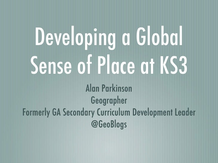 Developing a Global  Sense of Place at KS3                  Alan Parkinson                    GeographerFormerly GA Second...