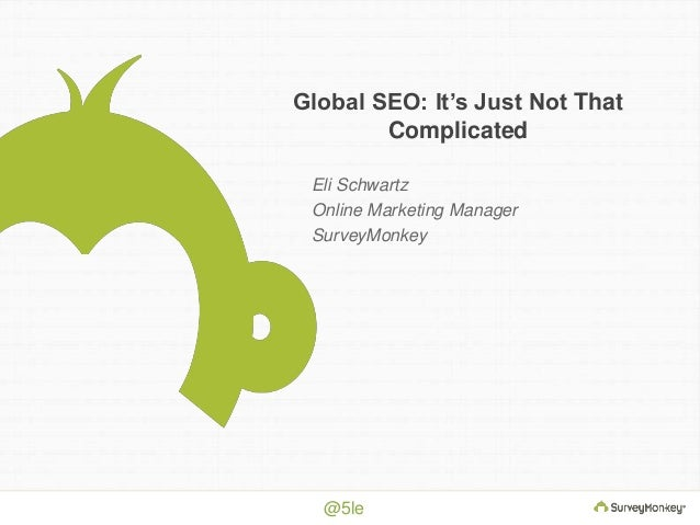 Global SEO: It's Just Not That  @5le  Complicated  Eli Schwartz  Online Marketing Manager  SurveyMonkey