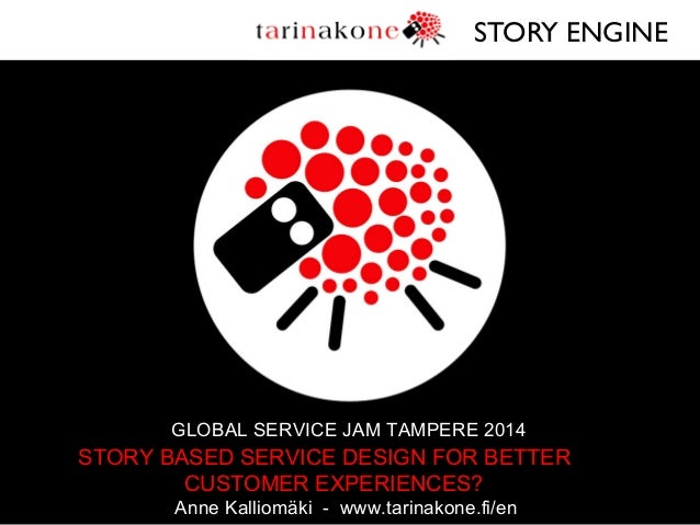 STORY ENGINE   GLOBAL SERVICE JAM TAMPERE 2014  STORY BASED SERVICE DESIGN FOR BETTER CUSTOMER EXPERIENCES? Anne Kalliomä...