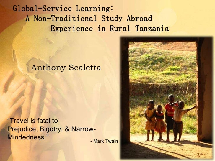 Global-Service Learning:    A Non-Traditional Study Abroad          Experience in Rural Tanzania         <br />- Mark Twai...