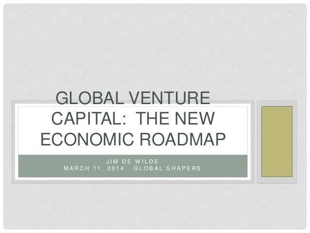 J I M D E W I L D E M A R C H 1 1 , 2 0 1 4 G L O B A L S H A P E R S GLOBAL VENTURE CAPITAL: THE NEW ECONOMIC ROADMAP