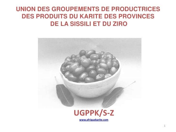 1<br />UNION DES GROUPEMENTS DE PRODUCTRICES DES PRODUITS DU KARITE DES PROVINCES DE LA SISSILI ET DU ZIRO<br />UGPPK/S-Z ...