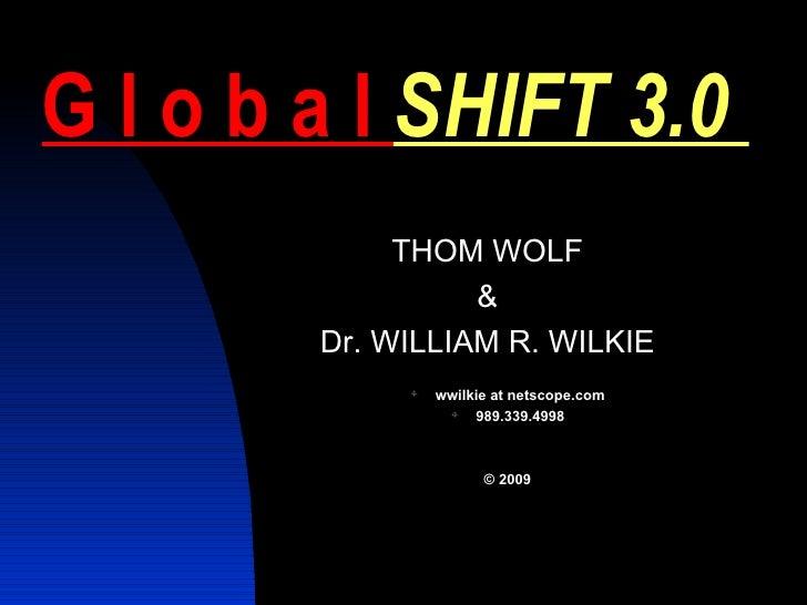 G l o b a l  SHIFT 3.0  <ul><li>THOM WOLF </li></ul><ul><li>& </li></ul><ul><li>Dr. WILLIAM R. WILKIE </li></ul><ul><ul><l...