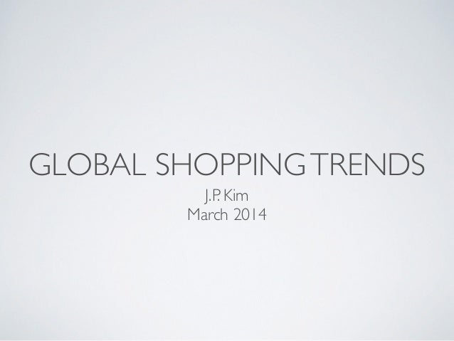 GLOBAL SHOPPINGTRENDS J.P. Kim  March 2014