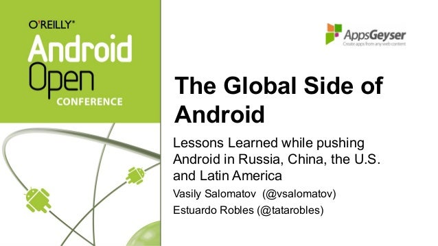 The Global Side of Android Lessons Learned while pushing Android in Russia, China, the U.S. and Latin America Vasily Salom...