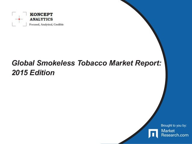 Brought to you by: Global Smokeless Tobacco Market Report: 2015 Edition Brought to you by: