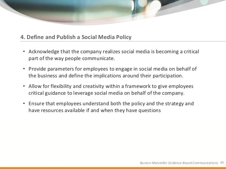 4. Define and Publish a Social Media Policy  • Acknowledge that the company realizes social media is becoming a critical  ...