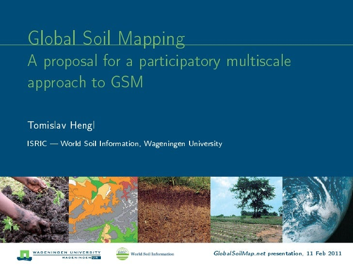 Global Soil MappingA proposal for a participatory multiscaleapproach to GSMTomislav HenglISRIC  World Soil Information, Wa...