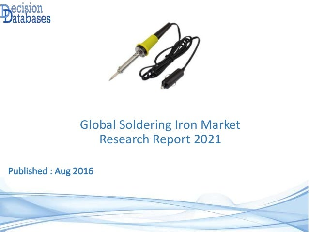 Published : Aug 2016 Global Soldering Iron Market Research Report 2021