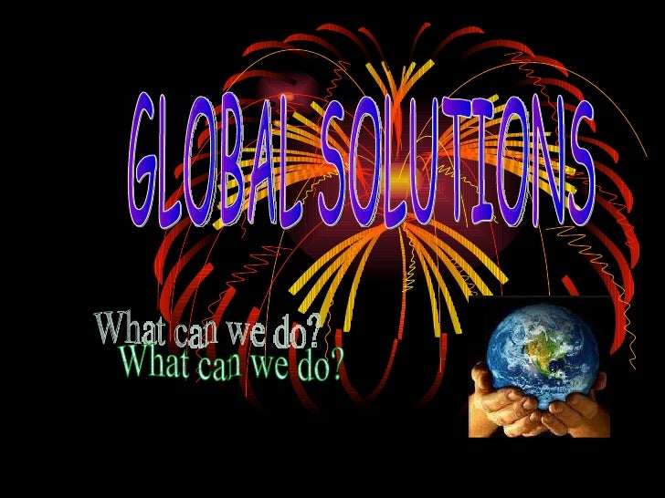 GLOBAL SOLUTIONS What can we do?