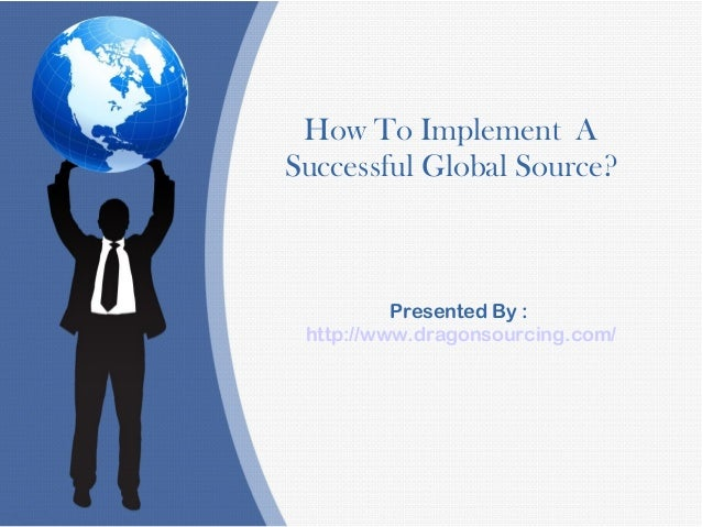 How To Implement A Successful Global Source? Presented By : http://www.dragonsourcing.com/