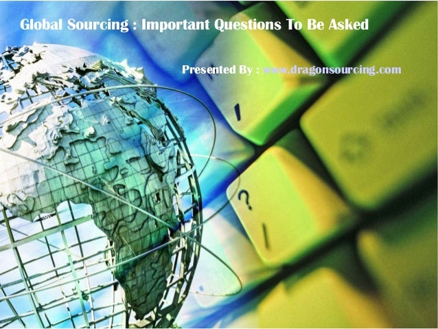 Global Sourcing : Important Questions To Be Asked Presented By : www.dragonsourcing.com